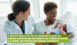 A importância do PSI na sensibilização da equipe hospitalar no âmbito da parentalidade e o papel do psicólogo nesse contexto